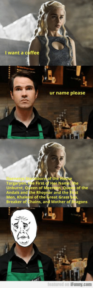 Click, Coffee, and Her: I want a coffee  ur name please  Daenetys Stormhorn of the  Targaryen, fe First of Her Na  Unburnt, Q een of Meereen, Quee of the  Andals and the Rhoynar and the P st  Men, Khaleesi of the Great Grass  Breaker of hans, and Mother of Blagons  featured on iFunny.com Click to see the picture...