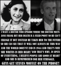 "franks: I WANT A DOCTOR WHO EPISODE WHERE THE DOCTOR MEETS  ANNE FRANK BUT HER DEATH IS A FIXED POINT SO HE CAN'T  CHANGE IT BUT INSTEAD HE TAKES HER TO THE FUTURE  SO SHE CAN SEE THAT IT WILL NOT ALWAYS BE THIS WAY  AND THE WORLD DOES 'NT END IN 1944 AND THAT'S WHY  SHE WRITES IN HER DIARY 'AND THAT'S WHY, IN SPITE  OF EVERYTHING, I BELIEVE PEOPLE ARE GOOD AT HEART""  AND SHE IS REMEMBERED FOR HER STRUGGLE.  GUYS GET STEVEN MOFFAT ON THE PHONE!!"