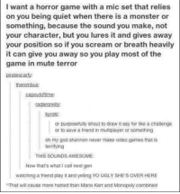 Dank, 🤖, and Monsters: I want a horror game with a mic set that relies  on you being quiet when there is a monster or  something, because the sound you make, not  your character, but you lures it and gives away  your position so if you scream or breath heavily  it can give you away so you play most of the  game in mute terror  prate scary  capoutoftime  kyroki:  or purposetully shout to draw it say for like a challenge  or to save a friend in multiplayer or something  oh my god shannon never make video games that is  terrifying  THIS SOUNDS AWESOME  Now that's what call next gen  watching a friend play it and yelling YOUGLY SHE'S OVER HERE  NThat will cause more hatred than Mario Kart and Monopoly combined