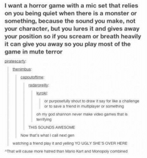 Horror gameadvice-animal.tumblr.com: I want a horror game with a mic set that relies  on you being quiet when there is a monster or  something, because the sound you make, not  your character, but you lures it and gives away  your position so if you scream or breath heavily  it can give you away so you play most of the  game in mute terror  piratescarfy:  thenimbus:  capoutoftime:  radaroreilly:  kyroki:  or purposefully shout to draw it say for like a challenge  or to save a friend in multiplayer or something  oh my god shannon never make video games that is  terrifying  THIS SOUNDS AWESOME  Now that's what I call next gen  watching a friend play it and yelling YO UGLY SHE'S OVER HERE  AThat will cause more hatred than Mario Kart and Monopoly combined Horror gameadvice-animal.tumblr.com