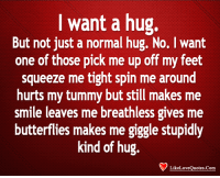 Memes, Smile, and 🤖: I want a hug.  But not just a normal hug. No. I want  one of those pick me up off my feet  squeeze me tight spin me around  hurts my tummy but still makes me  smile leaves me breathless gives me  butterflies makes me giggle stupidly  kind of hug.  LikeLoveQuotes.Com