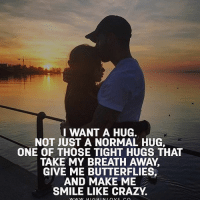Crazy, Love, and Memes: I WANT A HUG.  NOT JUST A NORMAL HUG,  ONE OF THOSE TIGHT HUGS THAT  TAKE MY BREATH AWAY.  GIVE ME BUTTERFLIES,  AND MAKE ME  SMILE LIKE CRAZY Tag Your Love ❤️