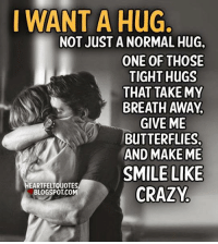 Crazy, Memes, and Blogspot: I WANT A HuG  NOT JUST A NORMAL HuG.  ONE OF THOSE  TIGHT HUGS  THAT TAKE MY  BREATH AWAY  GIVE ME  BUTTERFLIES,  AND MAKE ME  SMILE LIKE  EARTFELTQuOTESA  CRAZY  BLOGSPOT COM