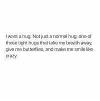 hug: I want a hug. Not just a normal hug, one of  those tight hugs that take my breath away  give me butterflies, and make me smile like  crazy.