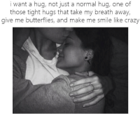 hug: i want a hug, not just a normal hug, one of  those tight hugs that take my breath away,  give me butterflies, and make me smile like crazy
