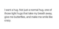 Crazy, Smile, and One: I want a hug. Not just a normal hug, one of  those tight hugs that take my breath away,  give me butterflies, and make me smile like  crazy