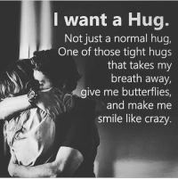 Via @loveandrelationship_: I want a Hug.  Not just a normal hug,  One of those tight hugs  that takes my  breath away,  give me butterflies,  and make me  smile like crazy Via @loveandrelationship_