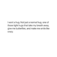 Crazy, Butterfly, and Girl: I want a hug. Not just a normal hug, one of  those tight hugs that take my breath away,  give me butterflies, and make me smile like  crazy.