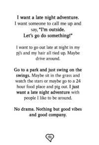 "Food, Memes, and Drive: I want a late night adventure.  I want someone to call me up and  say, ""l'm outside.  Let's go do something!""  I want to go out late at night in my  pj's and my hair all tied up. Maybe  drive around.  Go to a park and just swing on the  swings. Maybe sit in the grass and  watch the stars or maybe go to a 24  hour food place and pig out. I just  want a late night adventure with  people I like to be around.  No drama. Nothing but good vibes  and good company."