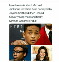 Donald Glover, Life, and Miranda Cosgrove: I want a movie about Michael  Jackson's life where he is portrayed by  Jayden Smith(kid) then Donald  Glover(young man) and finally  Miranda Cosgrove(Adult)  FTER  Cwill ent  DESPI  INAT  TAIN  AT Wrong on every level