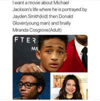 Donald Glover, Life, and Miranda Cosgrove: I want a movie about Michael  Jackson's life where he is portrayed by  Jayden Smith(kid) then Donald  Glover(young man) and finally  Miranda Cosgrove(Adult)  FTER  MA  DESPI  NAT Too real
