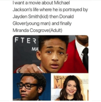 Donald Glover, Life, and Miranda Cosgrove: I want a movie about Michael  Jackson's life where he is portrayed by  Jayden Smith(kid) then Donald  Glover(young man) and finally  Miranda Cosgrove(Adult)  FTER  MA  AT  AIRM  ATI Hold up