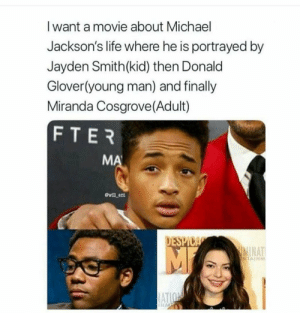 Donald Glover, Life, and Miranda Cosgrove: I want a movie about Michael  Jackson's life where he is portrayed by  Jayden Smithkid) then Donald  Glover(young man) and finally  Miranda Cosgrove(Adult)  FTER  will ent  DESP  NAT  RTAINM Oddly enough, it works