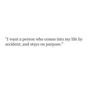 On Purpose: I want a person who comes into my life by  accident, and stays on purpose.""