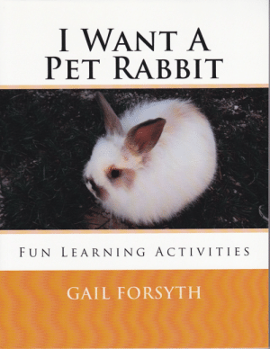 meme-mage:    I Want A Pet Rabbit -Fun Learning Activities Authored by Gail Forsyth  Children love pets and sooner or later will want a pet of their own.  This book will teach them about caring for their pet rabbit, along with fun learning activities throughout the book all pertaining to rabbits. Word find puzzles, fill in the missing vowels, coloring pages, mazes and even question and answer pages. They can also make their own rabbit note cards and bookmarks. A fun time and a great read as told from a rabbits point of view.   https://www.createspace.com/4389246 : I WANT A  PET RABBIT  FUN LEARNING ACTIVITIES  GAIL FORSYTH meme-mage:    I Want A Pet Rabbit -Fun Learning Activities Authored by Gail Forsyth  Children love pets and sooner or later will want a pet of their own.  This book will teach them about caring for their pet rabbit, along with fun learning activities throughout the book all pertaining to rabbits. Word find puzzles, fill in the missing vowels, coloring pages, mazes and even question and answer pages. They can also make their own rabbit note cards and bookmarks. A fun time and a great read as told from a rabbits point of view.   https://www.createspace.com/4389246