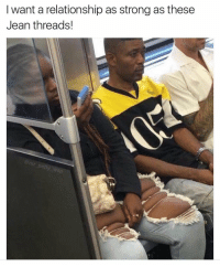 Blackpeopletwitter, Skinny, and Strong: I want a relationship as strong as these  Jean threads! <p>Don't wear skinny jeans if you don't have skinny genes (via /r/BlackPeopleTwitter)</p>
