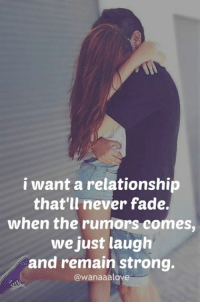 TAG SOMEONE <3: i want a relationship  that'll never fade.  when the rumors comes,  we just laugh  and remain strong.  @wanaaalove TAG SOMEONE <3
