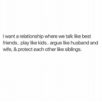 Arguing, Friends, and Love: I want a relationship where we talk like best  friends.. play like kids.. argue like husband and  wife, & protect each other like siblings. True love  via Spectacular
