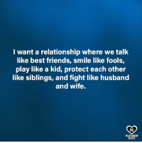 Friends, Memes, and Best: I want a relationship where we talk  like best friends, smile like fools,  play like a kid, protect each other  like siblings, and fight like husband  and wife.  RO  RELATIONSHIP  QUOTES