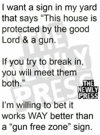 "Memes, Break, and Free: I want a sign in my yard  that says ""This house is  protected by the good  Lord & a gun  If you try to break in,  you will meet them  both.""  13  THE  NEWLY  PRESS  I'm willing to bet it  works WAY better than  a ""gun free zone"" sign.  01"