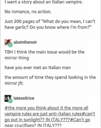 "Well that was short lived but I'm still incredibly bored: I want a story about an Italian vampire.  No romance, no action.  Just 200 pages of ""What do you mean, I can't  have garlic? Do you know where I'm from?""  absinthenoir  TBH I think the main issue would be the  mirror thing  have you ever met an Italian man  the amount of time they spend looking in the  mirror jfoc  latessitrice  #themoreyouthinkabouttalianrules#can't  Vampire rules are just anti-italian rules#can't  go out in sunlight?? IN ITALY???#Can't go  near crucifixes? IN ITALY??? Well that was short lived but I'm still incredibly bored"