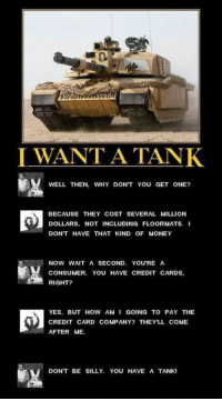 <p>I Really Want A Tank.</p>: I WANT A TANK  WELL THEN, WHY DONT YOU GET ONE?  BECAUSE THEY COST SEVERAL MILLION  DOLLAR ORMATS. I  DONT HAVE THAT KIND OF MONEY  s. NOT INCLUDING FLO  NOW WAIT A SECOND. YOU'RE A  CONSUMER. YOU HAVE CREDIT CARDS,  RIGHT?  YES. BUT HOW AM I GOING TO PAY THE  CREDIT CARD COMPANY? THEYLL COME  AFTER ME  DONT BE SILLY. YOU HAVE A TANK! <p>I Really Want A Tank.</p>