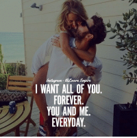 Tag your love ❤️: I WANT ALL OF YOU  FOREVER  YOU AND ME  EVERYDAY Tag your love ❤️