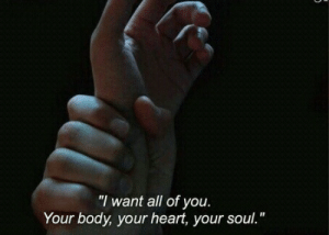 "your soul: ""I want all of you  Your body, your heart, your soul."""