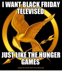 Black Friday, Charlie, and The Hunger Games: I WANT BLACK FRIDAY  TELEVISED  JUST LIKE THE HUNGER  GAMES  SHARED ON l'M NOT RIGHT IN THE HEAD.COM Submitted by Charlie Gregor