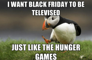 Black Friday Memes That Will Make You Laugh Out Loud (And Then Want ...: I WANT BLACK FRIDAY TO BE  TELEVISED  JUST LIKE THE HUNGER  GAMES Black Friday Memes That Will Make You Laugh Out Loud (And Then Want ...