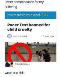 Ass, Funny, and Gym: I want compensation for my  suffering  Neomongolia News Network  Pacer Test banned for  child cruelty  neomonnews  1 year ago  @KailaBrielleee  weak ass kids The only time we skipped gym was when they made us do this 😤😂