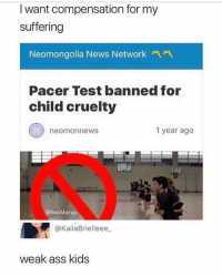 Ass, Memes, and News: I want compensation for my  suffering  Neomongolia News NetworkM  Pacer Test banned for  child cruelty  neomonnews  1 year ago  @BestMemes  @KailaBrielleee  weak ass kids that was literal torture i couldnt get past level 2