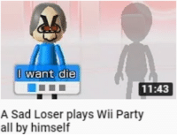 I want die  11:43  A Sad Loser plays Wii Party  all by himself