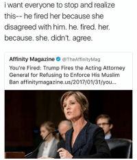 !!!: i want everyone to stop and realize  this-- he fired her because she  disagreed with him. he. fired. her.  because. she. didn't. agree.  Affinity Magazine  @TheAffinityMag  You're Fired: Trump Fires the Acting Attorney  General for Refusing to Enforce His Muslim  Ban affinitymagazine.us/2017/01/31/you !!!