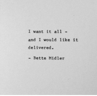 Bette Midler: I want it all  and I would like it  delivered.  Bette Midler