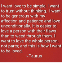 Love, Weed, and Patience: I want love to be simple. I want  to trust without thinking. I want  to be generous with my  affection and patience and love  unconditionally. It is easier to  love a person with their flaws  than to weed through them.  want to love the whole person,  not parts; and this is how I want  to be loved  ~Taurus Taurus #zodiac