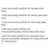 "Anime, Asian, and Love: I want more body positivity for fat east asian  boys  I want more body positivity for skinny east asian  boys  i want more body positivity for trans east asian  boys  i want more body positivity for  trans,fat,skinny,short and tall east asian boys  i just want body positivity for east asian boys  that are constantly compared to k-pop stars and  to ""anime guys"" i love u all"