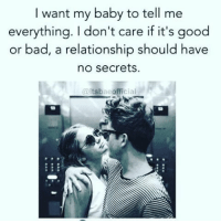 Bad, Goals, and Memes: I want my baby to tell me  everything. I don't care if it's good  or bad, a relationship should have  no secrets.  itsbaeofficial Relationship goals💑