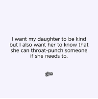 Dank, 🤖, and Her: I want my daughter to be kind  but I also want her to know that  she can throat-punch someone  if she needs to. 🙌🙌🙌