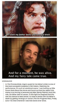 Alive, Bitch, and Facts: i want my father back, you son ofa bitch.  And for a moment, he was alive.  And my fairy tale came true.  In The Princess Bride, Inigo's quest for his father's killer is one of  the most successful subplots in film history. Watching his  performance, it's such an emotional scene. I was looking up little  known facts about the movie and found out that the reason this  scene is so moving is because just after Mandy Patinkin took this  role, his father died of cancer. In this fight he imagined that this  was his chance to beat cancer, to come to terms with his father's  death by getting revenge on cancer (The Six-Fingered Man). Pretty  sure I've cried whenever I see that scene ever since. Inigo Montoya's real father via /r/wholesomememes http://bit.ly/2CZqVXv