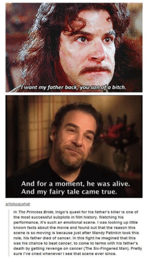 Alive, Bitch, and Facts: I want my father back, you son ofa bitch.  And for a moment, he was alive.  And my fairy tale came true.  In The Princess Bride, Inigo's quest for his father's killer is one of  the most successful subplots in film history. Watching his  performance, it's such an emotional scene. I was looking up little  known facts about the movie and found out that the reason this  scene is so moving is because just after Mandy Patinkin took this  role, his father died of cancer. In this fight he imagined that this  was his chance to beat cancer, to come to terms with his father's  death by getting revenge on cancer (The Six-Fingered Man). Pretty  sure I've cried whenever I see that scene ever since. Hello. My name is Inigo Montoya. You killed my father. Prepare to die.