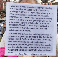 "Friends, Life, and Memes: I want my friends to understand that ""staying  out of politics"" or being ""sick of politics"" is  privilege in action. Your privilege allows you to  live a non-political existence. Your wealth  your race, your abilities or your gender allows  you to live a life in which you likely will not be  a target of bigotry, attacks, deportation, or  genocide. You don't want to get political, you  don't want to fight because your life and  safety are not at stake.  It is hard and exhausting to bring up issues of  oppression (aka ""get politicall""). The fighting is  tiring. I get it. Self-care is essential. But if you  find politics annoying and you just want  everyone to be nice, please know that people  are literally fighting for their lives and safety.  You might not see it, but that's what privilege  does  Kristen Tea mothrwselife. or"