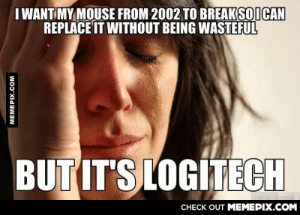 This thing won't die!omg-humor.tumblr.com: I WANT MY MOUSE FROM 2002 TO BREAKSOICAN  REPLACE IT WITHOUT BEING WASTEFUL  BUT IT'S LOGÍTECH  CHECK OUT MEMEPIX.COM  MEMEPIX.COM This thing won't die!omg-humor.tumblr.com