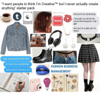 "i cant stop making starter packs lmao this one is a heavy self drag: ""I want people to think I'm Creative TM but l never actually create  anything"" starter pack  @pixietang  lol you're so confusing  I thought you'd be the  depop  most stereotypical hip  VSCOcam  girl  but you're a girly girl at  heart  i get annoyed at the met  im like this is BORING  FASHION BUSINESS  why aren't memes art  MANAGEMENT i cant stop making starter packs lmao this one is a heavy self drag"