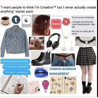 "~The fucking owner youtube cancer cancerous lol funny hashtag bleach love amazing cute me look girl selfie style funny relatable funnytumblr tumblr funnymemes funnytextpost tumblrtextpost tumblrfunny textpost cool trump hillary election2016 election: ""I want people to think I'm Creative TM but l never actually create  anything"" starter pack  @pixie tang  lol you're so confusing  I thought you'd be the  depop  most stereotypical hip  VSOOcam  girl  but you're a girly girl at  heart  i get annoyed at  the met  im like this is BORING  FASHION BUSINESS  why aren't memes art  MANAGEMENT ~The fucking owner youtube cancer cancerous lol funny hashtag bleach love amazing cute me look girl selfie style funny relatable funnytumblr tumblr funnymemes funnytextpost tumblrtextpost tumblrfunny textpost cool trump hillary election2016 election"