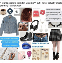 """Ridiculous: """"I want people to think I'm Creative TM but never actually create  anything"""" starter pack  @pixie tang  lol you're so confusing  I thought you'd be the  depop  most stereotypical chip  VSCO cam  girl  but you're a girly girl at  heart  i get annoyed at the met  im like this is BORING  FASHION BUSINESS  why aren't memes art  MANAGEMENT Ridiculous"""