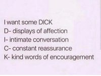 encouragement: I want some DICK  D- displays of affection  l- intimate conversation  C- constant reassurance  K- kind words of encouragement