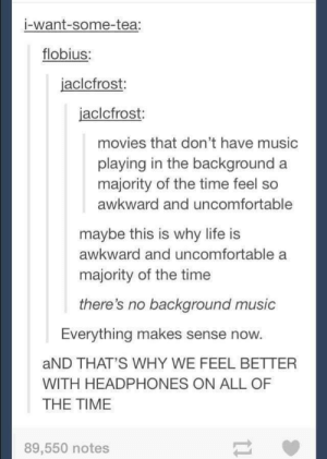 Life, Movies, and Music: i-want-some-tea:  flobius  jaclcfrost:  jaclcfrost  movies that don't have music  playing in the background a  majority of the time feel so  awkward and uncomfortable  maybe this is why life is  awkward and uncomfortable a  majority of the time  there's no background music  Everything makes sense now.  aND THAT'S WHY WE FEEL BETTER  WITH HEADPHONES ON ALL OF  THE TIME  89,550 notes Background Music
