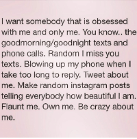 Beautiful, Crazy, and Instagram: I want somebody that is obsessed  with me and only me. You know.. the  goodmorning goodnight texts and  phone calls. Random l miss you  texts. Blowing up my phone when  take too long to reply. Tweet about  me. Make random instagram posts  telling everybody how beautiful I am  Flaunt me. Own me. Be crazy about  me. Credit: NorthWitch69