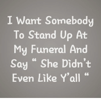 """She, Funeral, and Stand Up: I Want Somebody  To Stand Up At  My Funeral And  Say """"She Didn't  Even Like Y'all """""""
